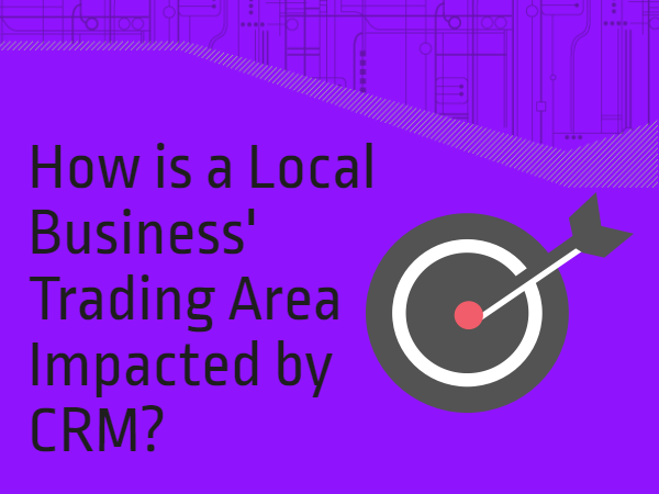 How is a Local Business' Trading Area Impacted by CRM?